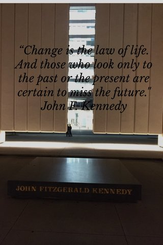 """""""Change is the law of life. And those who look only to the past or the present are certain to miss the future."""" John F. Kennedy"""