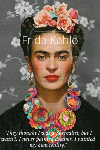 """Frida Kahlo """"They thought I was a Surrealist, but I wasn't. I never painted dreams. I painted my own reality."""""""