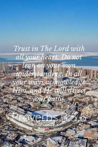 Proverbs 3:5,6 Trust in The Lord with all your heart. Do not lean on your own understanding. In all your ways acknowledge Him, and He will direct your paths.