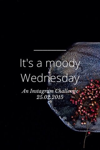 It's a moody Wednesday An Instagram Challenge 25.02.2015