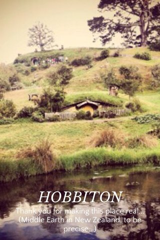 HOBBITON Thank you for making this place real... (Middle Earth in New Zealand, to be precise...)