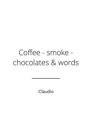 Coffee - smoke - chocolates & words Claudio