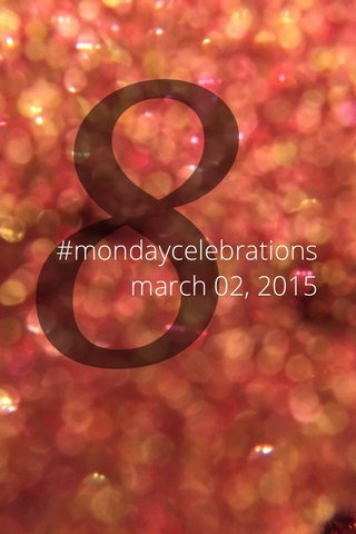 8 #mondaycelebrations march 02, 2015