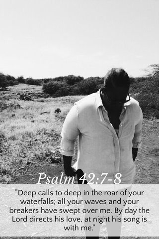 """Psalm 42:7-8 """"Deep calls to deep in the roar of your waterfalls; all your waves and your breakers have swept over me. By day the Lord directs his love, at night his song is with me."""""""
