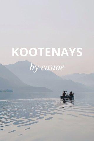 KOOTENAYS by canoe