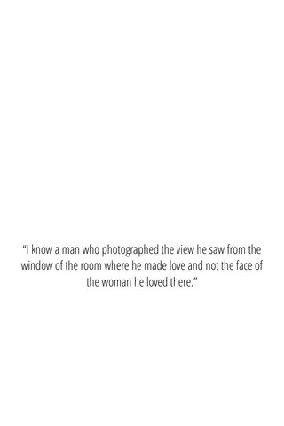 """""""I know a man who photographed the view he saw from the window of the room where he made love and not the face of the woman he loved there."""""""