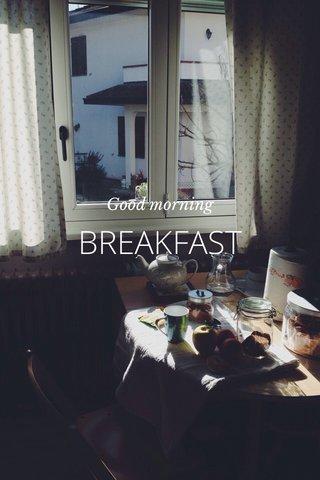 BREAKFAST Good morning