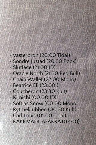 • Västerbron (20:00 Tidal) • Sondre Justad (20:30 Rock) • Slutface (21:00 JD) • Oracle North (21:30 Red Bull) • Chain Wallet (22:00 Mono) • Beatrice Eli (23:00 ) • Coucheron (23:30 Kult) • Kimichi (00:00 JD) • Soft as Snow (00:00 Mono • Rytmeklubben (00:30 Kult) • Carl Louis (01:00 Tidal) • KAKKMADDAFAKKA (02:00)