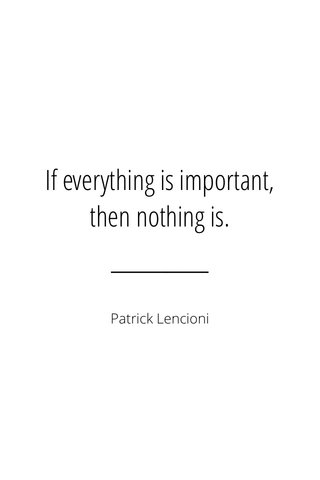 If everything is important, then nothing is. Patrick Lencioni