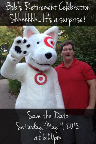 Bob's Retirement Celebration Shhhhhhh... It's a surprise! Save the Date Saturday, May 9, 2015 at 6:00pm