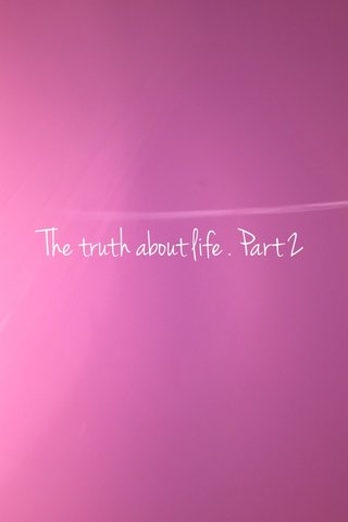 The truth about life . Part 2
