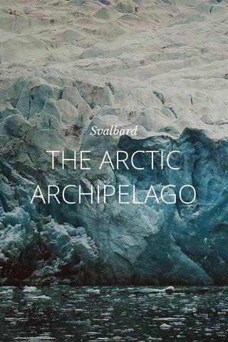 THE ARCTIC ARCHIPELAGO Svalbard