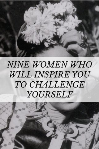 NINE WOMEN WHO WILL INSPIRE YOU TO CHALLENGE YOURSELF