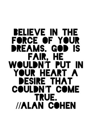 Believe in the force of your dreams. God is fair, He wouldn't put in your heart a desire that couldn't come true. //alan cohen