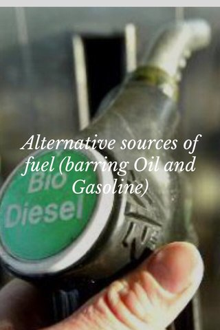 Alternative sources of fuel (barring Oil and Gasoline)