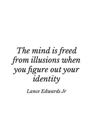 The mind is freed from illusions when you figure out your identity Lance Edwards Jr