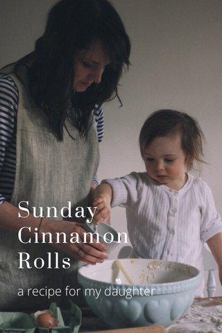 Sunday Cinnamon Rolls a recipe for my daughter