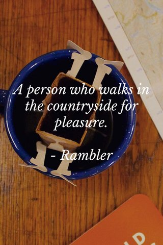 A person who walks in the countryside for pleasure. - Rambler