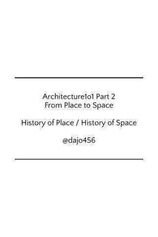 Architecture1o1 Part 2 From Place to Space History of Place / History of Space @dajo456