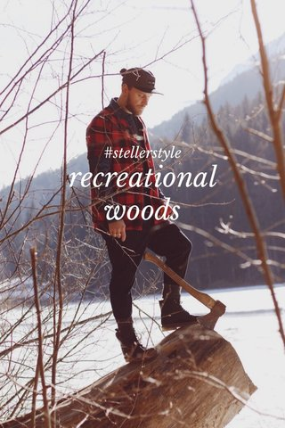 recreational woods #stellerstyle
