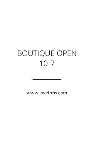 BOUTIQUE OPEN 10-7 www.lovefrms.com