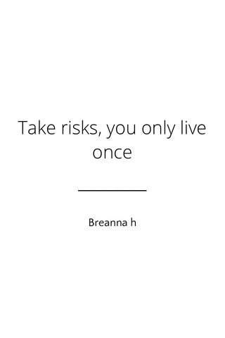 Take risks, you only live once Breanna h