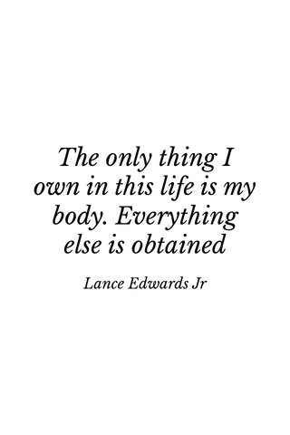 The only thing I own in this life is my body. Everything else is obtained Lance Edwards Jr