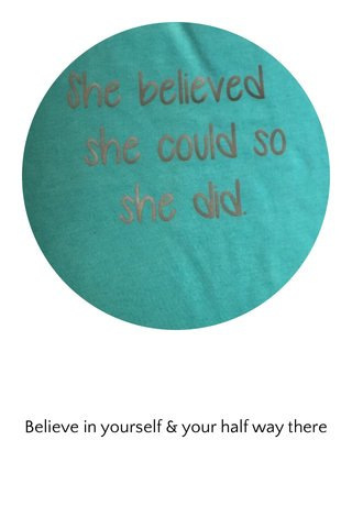 Believe in yourself & your half way there