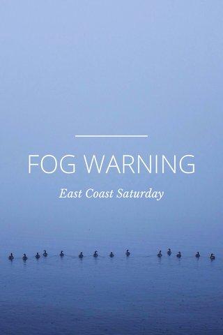 FOG WARNING East Coast Saturday