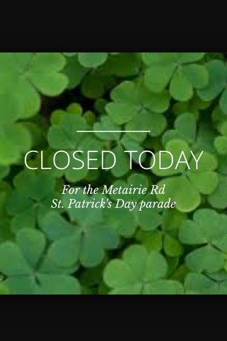 CLOSED TODAY For the Metairie Rd St. Patrick's Day parade