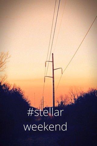 #stellar weekend