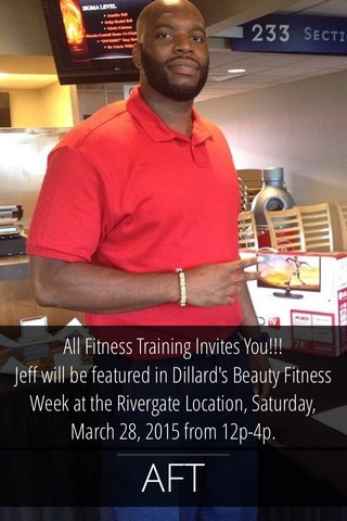 AFT All Fitness Training Invites You!!! Jeff will be featured in Dillard's Beauty Fitness Week at the Rivergate Location, Saturday, March 28, 2015 from 12p-4p.