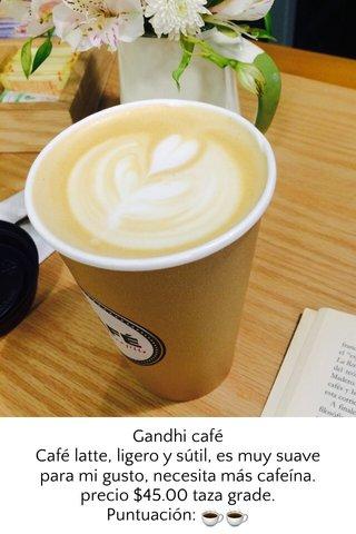 Gandhi café Café latte, ligero y sútil, es muy suave para mi gusto, necesita más cafeína. precio $45.00 taza grade. Puntuación: ☕️☕️