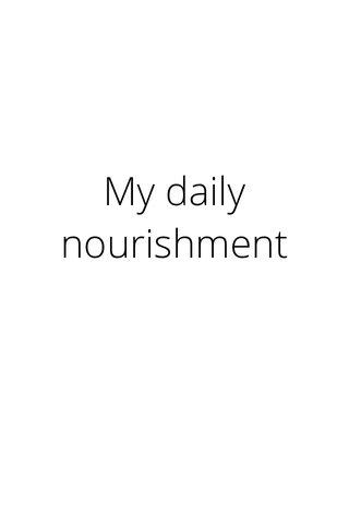 My daily nourishment