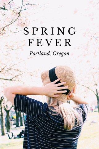 S P R I N G F E V E R Portland, Oregon