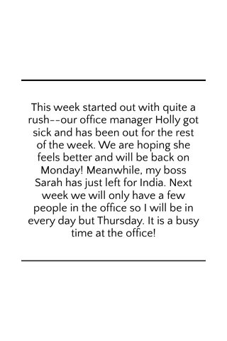 This week started out with quite a rush--our office manager Holly got sick and has been out for the rest of the week. We are hoping she feels better and will be back on Monday! Meanwhile, my boss Sarah has just left for India. Next week we will only have a few people in the office so I will be in every day but Thursday. It is a busy time at the office!
