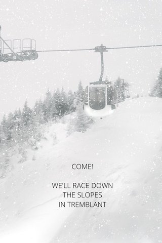 COME! WE'LL RACE DOWN THE SLOPES IN TREMBLANT