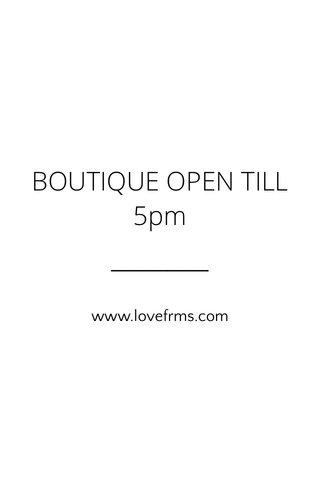BOUTIQUE OPEN TILL 5pm www.lovefrms.com