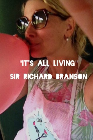 """It's all living"" Sir Richard Branson"