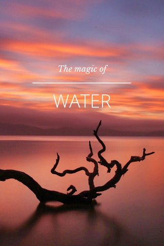 WATER The magic of