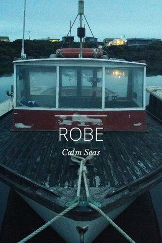 ROBE Calm Seas