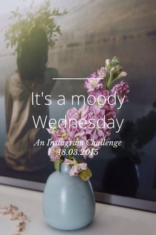 It's a moody Wednesday An Instagram Challenge 18.03.2015