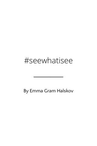 #seewhatisee By Emma Gram Halskov