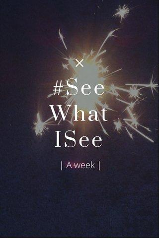 #See What ISee | A week |