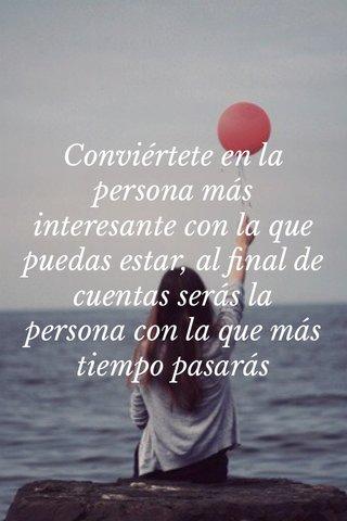 Conviértete en la persona más interesante con la que puedas estar, al final de cuentas serás la persona con la que más tiempo pasarás