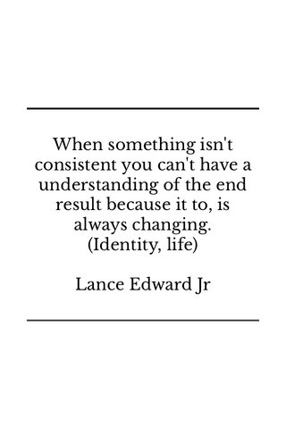 When something isn't consistent you can't have a understanding of the end result because it to, is always changing. (Identity, life) Lance Edward Jr