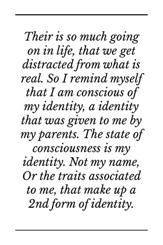 Their is so much going on in life, that we get distracted from what is real. So I remind myself that I am conscious of my identity, a identity that was given to me by my parents. The state of consciousness is my identity. Not my name, Or the traits associated to me, that make up a 2nd form of identity. Lance Edwards Jr