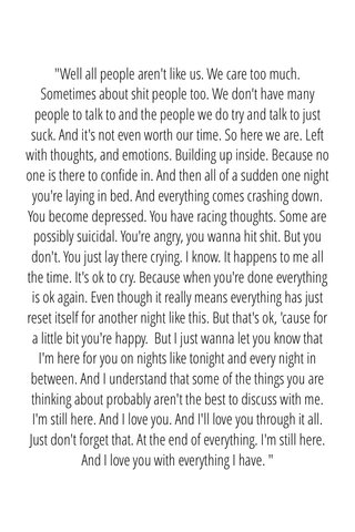 """""""Well all people aren't like us. We care too much. Sometimes about shit people too. We don't have many people to talk to and the people we do try and talk to just suck. And it's not even worth our time. So here we are. Left with thoughts, and emotions. Building up inside. Because no one is there to confide in. And then all of a sudden one night you're laying in bed. And everything comes crashing down. You become depressed. You have racing thoughts. Some are possibly suicidal. You're angry, you wanna hit shit. But you don't. You just lay there crying. I know. It happens to me all the time. It's ok to cry. Because when you're done everything is ok again. Even though it really means everything has just reset itself for another night like this. But that's ok, 'cause for a little bit you're happy. But I just wanna let you know that I'm here for you on nights like tonight and every night in between. And I understand that some of the things you are thinking about probably aren't the best to discuss with me. I'm still here. And I love you. And I'll love you through it all. Just don't forget that. At the end of everything. I'm still here. And I love you with everything I have. """""""