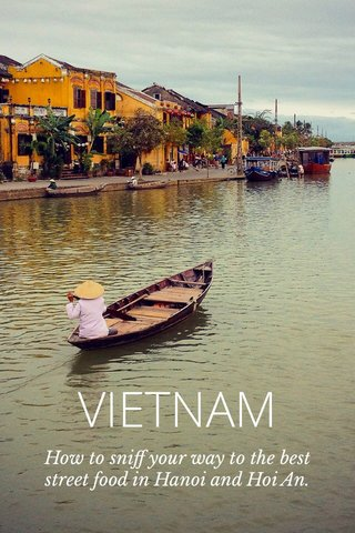 VIETNAM How to sniff your way to the best street food in Hanoi and Hoi An.
