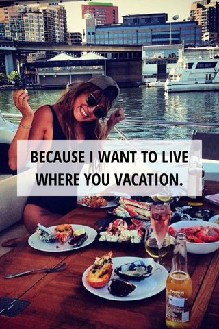 BECAUSE I WANT TO LIVE WHERE YOU VACATION.
